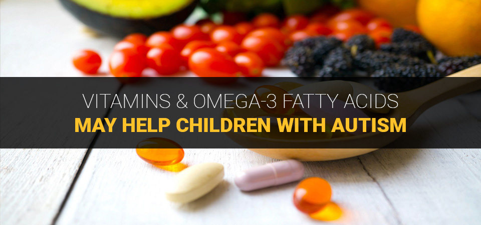 Vitamins and omega-3 fatty acids may help children with autism